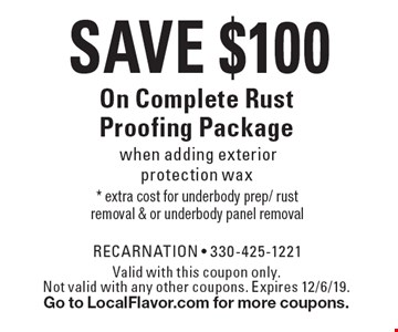 Save $100 On Complete Rust Proofing Package when adding exterior protection wax. Valid with this coupon only. Not valid with any other coupons. Expires 12/6/19. Go to LocalFlavor.com for more coupons.