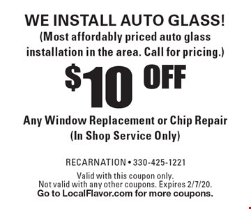 WE INSTALL AUTO GLASS! (Most affordably priced auto glass installation in the area. Call for pricing.) $10 OFF Any Window Replacement or Chip Repair (In Shop Service Only). Valid with this coupon only. Not valid with any other coupons. Expires 2/7/20. Go to LocalFlavor.com for more coupons.