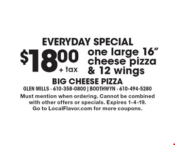 "EVERYDAY SPECIAL$18.00+ tax one large 16"" cheese pizza & 12 wings. Must mention when ordering. Cannot be combined with other offers or specials. Expires 1-4-19. Go to LocalFlavor.com for more coupons."