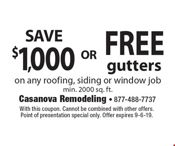 FREE gutters. OR $1,000 SAVE.  on any roofing, siding or window job min. 2000 sq. ft. With this coupon. Cannot be combined with other offers. Point of presentation special only. Offer expires 9-6-19.