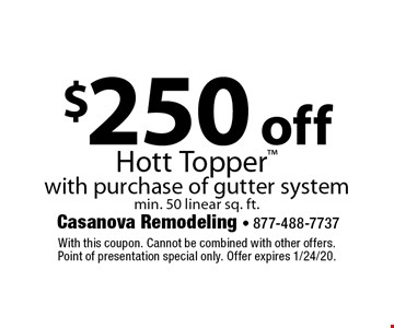 $250 off Hott Topper with purchase of gutter system min. 50 linear sq. ft. With this coupon. Cannot be combined with other offers. Point of presentation special only. Offer expires 1/24/20.