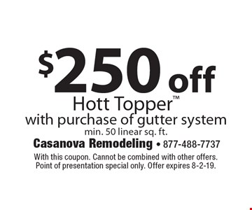 $250 off Hott Topper with purchase of gutter system, min. 50 linear sq. ft. With this coupon. Cannot be combined with other offers. Point of presentation special only. Offer expires 8-2-19.