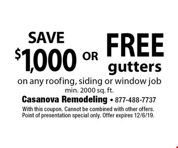 Save $1,000  OR  FREE Gutters on any roofing, siding or window job. Min. 2000 sq. ft. With this coupon. Cannot be combined with other offers. Point of presentation special only. Offer expires 12/6/19.