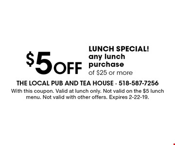 LUNCH SPECIAL! $5 Off any lunch purchase of $25 or more. With this coupon. Valid at lunch only. Not valid on the $5 lunch menu. Not valid with other offers. Expires 2-22-19.