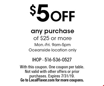 $5 OFF any purchase of $25 or more Mon.-Fri. 9am-5pmOceanside location only. With this coupon. One coupon per table. Not valid with other offers or prior purchases. Expires 7/31/19. Go to LocalFlavor.com for more coupons.