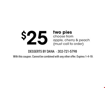 $25 two pies. Choose from apple, cherry & peach (must call to order). With this coupon. Cannot be combined with any other offer. Expires 1-4-19.