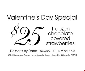 Valentine's Day Special: $25 for 1 dozen chocolate covered strawberries. With this coupon. Cannot be combined with any other offer. Offer valid 12/14/19.