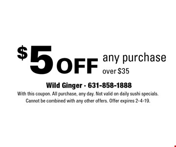 $5 off any purchase over $35. With this coupon. All purchase, any day. Not valid on daily sushi specials. Cannot be combined with any other offers. Offer expires 2-4-19.