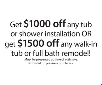 Get $1000 off any tub or shower installation OR get $1500 off any walk-in tub or full bath remodel!. Must be presented at time of estimate. Not valid on previous purchases.