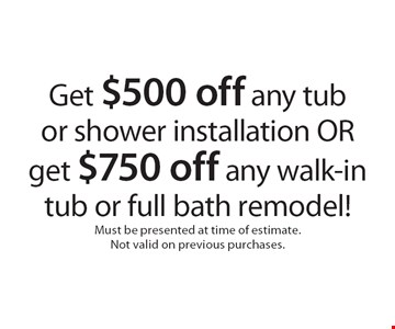 Get $500 off any tub or shower installation OR get $750 off any walk-in tub or full bath remodel! Must be presented at time of estimate. Not valid on previous purchases.