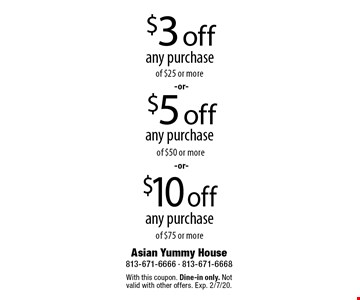 $3 off any purchase of $25 or more. $5 off any purchase of $50 or more. $10 off any purchase of $75 or more. With this coupon. Dine-in only. Not valid with other offers. Exp. 2/7/20.