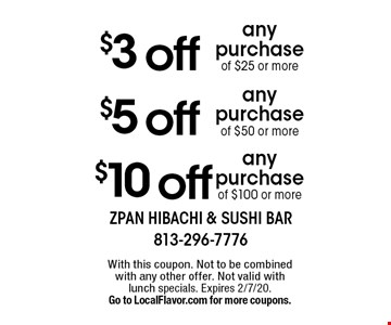 $3 off any purchase of $25 or more. $5 off any purchase of $50 or more. $10 off any purchase of $100 or more. With this coupon. Not to be combined with any other offer. Not valid with lunch specials. Expires 2/7/20. Go to LocalFlavor.com for more coupons.