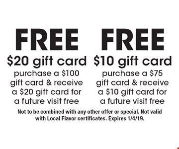 Free $10 gift card purchase a $75 gift card & receive a $10 gift card for a future visit free. Free $20 gift card purchase a $100 gift card & receive a $20 gift card for a future visit free. Not to be combined with any other offer or special. Not valid with Local Flavor certificates. Expires 1/4/19.