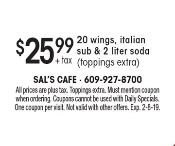 $25.99 + tax 20 wings, italian sub & 2 liter soda (toppings extra). All prices are plus tax. Toppings extra. Must mention coupon when ordering. Coupons cannot be used with Daily Specials. One coupon per visit. Not valid with other offers. Exp. 2-8-19.