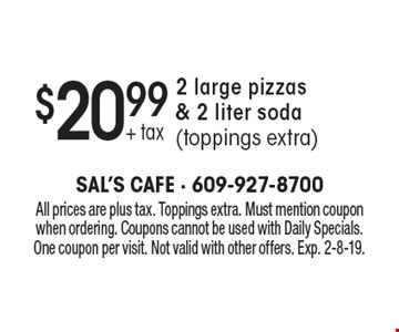 $20.99 + tax 2 large pizzas & 2 liter soda (toppings extra). All prices are plus tax. Toppings extra. Must mention coupon when ordering. Coupons cannot be used with Daily Specials. One coupon per visit. Not valid with other offers. Exp. 2-8-19.