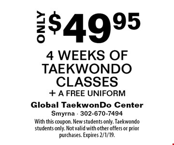 Only $49.95 4 Weeks Of Taekwondo Classes + A Free Uniform. With this coupon. New students only. Taekwondo students only. Not valid with other offers or prior purchases. Expires 2/1/19.