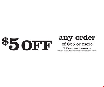 $5 off any order of $25 or more. With this coupon. Not valid with other offers. Expires 5/31/19.