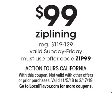 $99 ziplining reg. $119-129valid Sunday-Fridaymust use offer code ZIP99. With this coupon. Not valid with other offers or prior purchases. Valid 11/5/18 to 3/17/19.Go to LocalFlavor.com for more coupons.