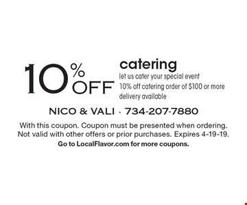 10% OFF catering. Let us cater your special event - 10% off catering order of $100 or more. Delivery available. With this coupon. Coupon must be presented when ordering. Not valid with other offers or prior purchases. Expires 4-19-19. Go to LocalFlavor.com for more coupons.