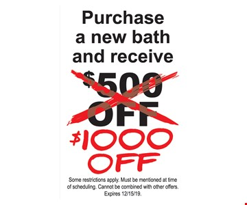 Purchase a new bath and receive $1000 off. Some restrictions apply. Must be mentioned at time of scheduling. Cannot be combined with other offers. Expires12/15/19