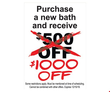 Purchase a new bath and receive $1000 off. Some restrictions apply. Must be mentioned at time of scheduling. Cannot be combined with other offers. Expires 12/15/19.