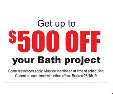 Get up to $500 off your bath project. Some restrictions apply. Must be mentioned at time of scheduling. Cannot be combined with other offers. Expires 08/15/19.