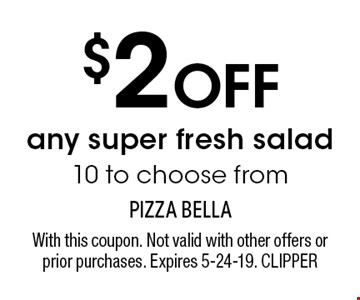 $2 OFF any super fresh salad 10 to choose from. With this coupon. Not valid with other offers or prior purchases. Expires 5-24-19. CLIPPER
