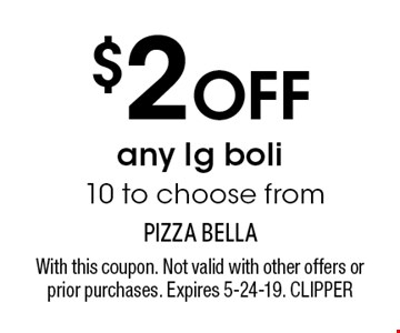 $2 OFF any lg boli 10 to choose from. With this coupon. Not valid with other offers or prior purchases. Expires 5-24-19. CLIPPER