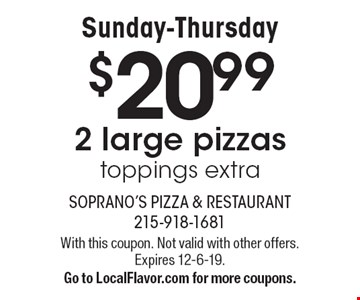 Sunday-Thursday $20.99 2 large pizzas toppings extra. With this coupon. Not valid with other offers.Expires 12-6-19. Go to LocalFlavor.com for more coupons.