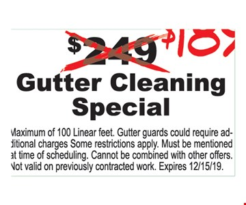 $189 Gutter Cleaning Special ! Maximum of 100 Linear feet. Gutter guards could require additional charges Some restrictions apply. Must be mentioned at time of scheduling. Cannot be combined with other offers. Not valid on previously contracted work. Expires 12/15/19.