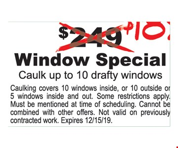 $189 Window Special. Caulk up to 10 drafty windows. Caulking covers 10 windows inside, or 10 outside or 5 windows inside and out. Some restrictions apply. Must be mentioned at time of scheduling. Cannot be combined with other offers. Not valid on previously contracted work. Expires 12/15/19.