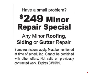 $249 minor repair special. Any minor roofing, siding or gutter repair. Some restrictions apply. Must be mentioned at time of scheduling. Cannot be combined with other offers. Not valid on previously contracted work. Expires 3-15-19.