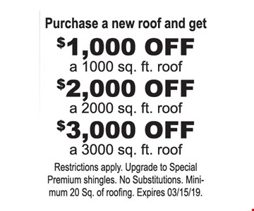 Purchase a new roof and get $1,000 off a 1,000 sq. ft. roof. $2,000 off a 2,000 sq. ft. roof. $3,000 off a 3,000 sq. ft. roof. Restrictions apply. Upgrade to special premium shingles. No substitutions. Minimum 20 sq. of roofing. Expires 3-15-19.