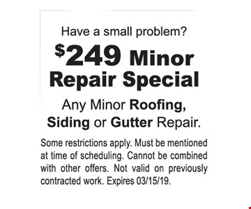 $249 Minor Repair Special Any Minor Roofing, Siding or Gutter Repair. Some restrictions apply. Must be mentioned at time of scheduling. Cannot be combined with other offers. Not valid on previously contracted work. Expires03/15/19