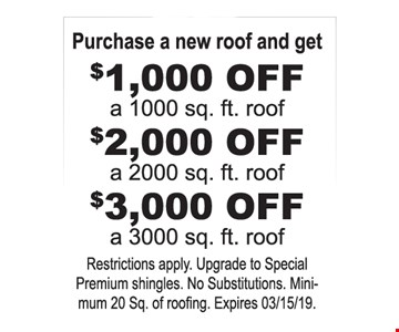 Purchase a new roof and get $1,000 OFF a 1000 sq. ft. roof. $2,000 OFF a 2000 sq. ft. roof. $3,000 OFF a 3000 sq. ft. roof. Restrictions apply. Upgrade to Special Premium shingles. No Substitutions. Minimum 20 Sq. of roofing. Expires03/15/19