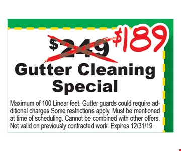 $189 Gutter cleaning special. Maximum of 100 Linear feet. Gutter guards could require additional charges Some restrictions apply. Must be mentioned at time of scheduling. Cannot be combined with other offers. Not valid on previously contracted work. Expires 12/31/19.