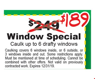 $189 Window special. Caulk up to 6 drafty windows. Caulking covers 6 windows inside, or 6 outside, or 3 windows inside and out. Some restrictions apply. Must be mentioned at time of scheduling. Cannot be combined with other offers. Not valid on previously contracted work. Expires 12/31/19.