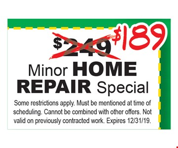 $189 Minor home repair special. Some restrictions apply. Must be mentioned at time of scheduling. Cannot be combined with other offers. Not valid on previously contracted work. Expires 12/31/19.
