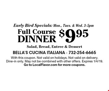 Early Bird Specials: Mon., Tues. & Wed. 3-5pm $9.95 Full Course Dinner Salad, Bread, Entree & Dessert. With this coupon. Not valid on holidays. Not valid on delivery. Dine-in only. May not be combined with other offers. Expires 1/4/19. Go to LocalFlavor.com for more coupons.