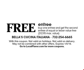 Free entree buy one entree and get the second entree of equal or lesser value free ($12.95 max. value). With this coupon. Not valid on holidays. Not valid on delivery. May not be combined with other offers. Expires 1/4/19. Go to LocalFlavor.com for more coupons.