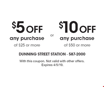 $5 Off any purchase of $25 or more OR $10 Off any purchase of $50 or more. With this coupon. Not valid with other offers. Expires 4/5/19.