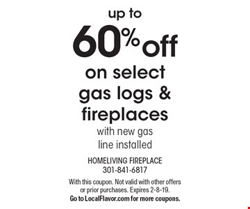 Up to 60% off on select gas logs & fireplaces with new gas line installed. With this coupon. Not valid with other offers or prior purchases. Expires 2-8-19. Go to LocalFlavor.com for more coupons.