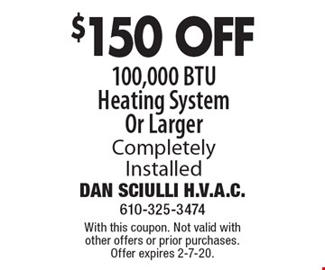 $150 OFF 100,000 BTU Heating System Or Larger Completely Installed. With this coupon. Not valid with other offers or prior purchases. Offer expires 2-7-20.