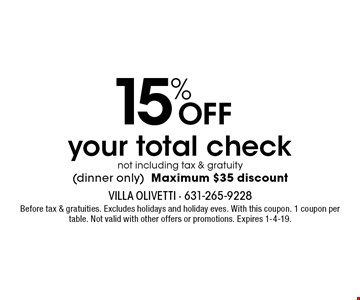 15% OFF your total check not including tax & gratuity (dinner only). Maximum $35 discount. Before tax & gratuities. Excludes holidays and holiday eves. With this coupon. 1 coupon per table. Not valid with other offers or promotions. Expires 1-4-19.