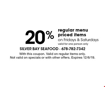 20% Off regular menu priced items on Fridays & Saturdays. Valid for one person only. With this coupon. Valid on regular items only.Not valid on specials or with other offers. Expires 12/6/19.