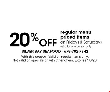 20% Off regular menu priced items on Fridays & Saturdays. Valid for one person only. With this coupon. Valid on regular items only.Not valid on specials or with other offers. Expires 1/3/20.