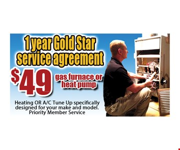 1 year gold star service agreement $49 gas furnace or heat pump. Heating or A/C tune up specifically designed for your make and model. Priority member service.