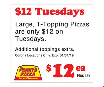 $12 Tuesdays. Large, 1-topping pizzas are only $12 on Tuesdays. Additional toppings extra.Corona locations only. Expires01/31/19