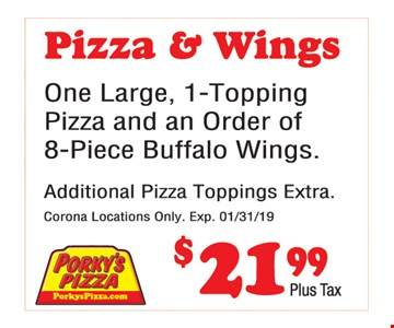 Pizza & Wings $21.99. One large, 1-topping pizza and an order of 8-piece buffalo wings. Additional pizza toppings extra.Corona locations only. Expires01/31/19