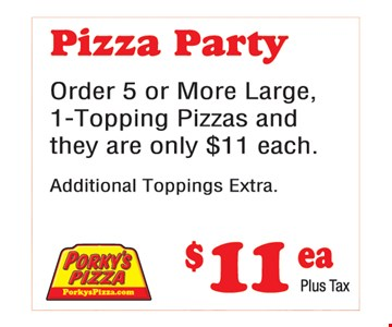 Pizza party $11. Order 5 or more large, 1-topping pizzas and they are only $11 each. Additional toppings extra.